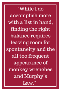 While I do accomplish more with a list in hand, finding the right balance requires leaving room for spontaneity and the all too frequent appearance of monkey wrenches and Murphy's Law.