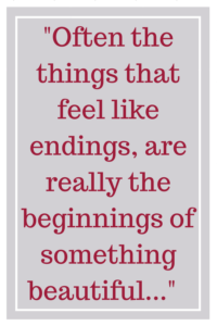 Often the things that feel like endings, are really the beginnings of something beautiful...