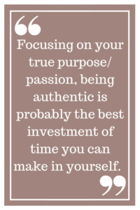 Focusing on your true purpose/passion, being authentic is probably the best investment of time you can make in yourself.