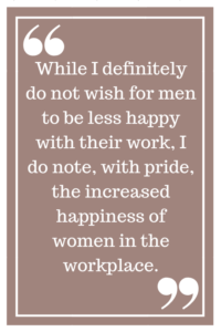 While I definitely do not wish for men to be less happy with their work, I do note, with pride, the increased happiness of women in the workplace.