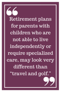 "Retirement plans for parents with children who are not able to live independently or require specialized care, may look very different than ""travel and golf."""