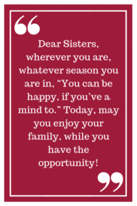 "Dear Sisters, wherever you are, whatever season you are in, ""You can be happy if you've a mind to."" Today, may you enjoy your family, while you have the opportunity!"