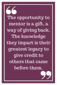The opportunity to mentor is a gift, a way of giving back. The knowledge they impart is their greatest legacy to give credit to others that came before them.