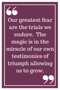 Our greatest fear are the trials we endure.  The magic is in the miracle of our own testimonies of triumph allowing us to grow.