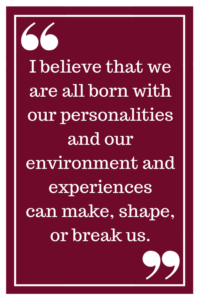 I believe that we are all born with our personalities and our environment and experiences can, make, shape or break us.