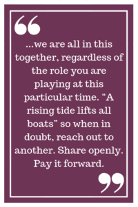 "...we are all in this together, regardless of the role you are playing at this particular time. ""A rising tide lifts all boats"" so when in doubt, reach out to another. Share openly. Pay it forward."