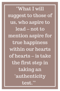 What I will suggest to those of us, who aspire to lead – not to mention aspire for true happiness within our hearts of hearts – is take the first step in taking an 'authenticity test.'