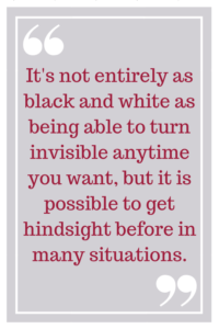 It's not entirely as black and white as being able to turn invisible anytime you want, but it is possible to get hindsight before in many situations.