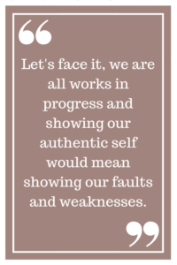 Let's face it, we are all works in progress and showing our authentic self would mean showing our faults and weaknesses.