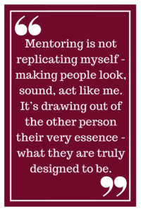 Mentoring is not replicating myself - making people look, sound, act like me. It's drawing out of the other person their very essence - what they are truly designed to be.