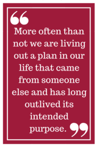 More often than not we are living out a plan in our life that came from someone else and has long outlived its intended purpose.
