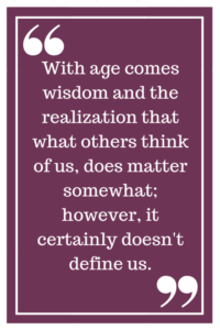 With age comes wisdom and the realization that what others think of us, does matter somewhat; however, it certainly doesn't define us.