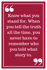 Know what you stand for. When you tell the truth all the time, you never have to remember who you told what story to.