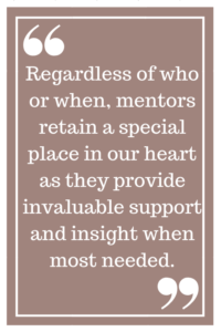 Regardless of who or when, mentors retain a special place in our heart as they provide invaluable support and insight when most needed.