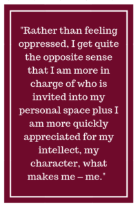 Rather than feeling oppressed, I get quite the opposite sense that I am more in charge of who is invited into my personal space plus I am more quickly appreciated for my intellect, my character, what makes me – me.