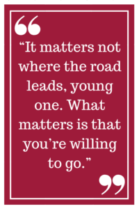 """It matters not where the road leads, young one. What matters is that you're willing to go."""