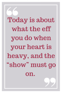 "Today is about what the eff you do when your heart is heavy, and the ""show"" must go on."
