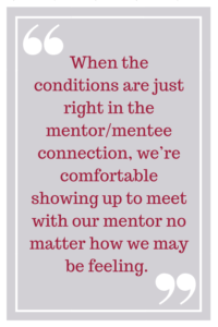 When the conditions are just right in the mentor/mentee connection, we're comfortable showing up to meet with our mentor no matter how we may be feeling.