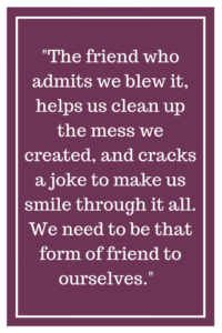 The friend who admits we blew it, helps us clean up the mess we created, and cracks a joke to make us smile through it all. We need to be that form of friend to ourselves.
