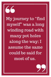 """My journey to """"find myself"""" was a long winding road with many pot holes along the way; I assume the same could be said for most of us."""