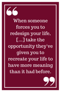 When someone forces you to redesign your life, [...] take the opportunity they've given you to recreate your life to have more meaning than it had before.