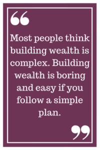 Most people think building wealth is complex. Building wealth is boring and easy if you follow a simple plan.