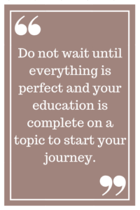 Do not wait until everything is perfect and your education is complete on a topic to start your journey.