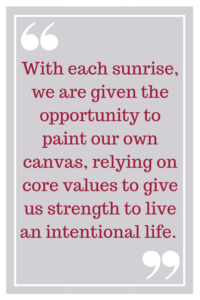 With each sunrise, we are given the opportunity to paint our own canvas, relying on core values to give us strength to live an intentional life.