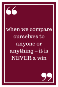 when we compare ourselves to anyone or anything – it is NEVER a win