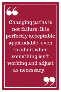 Changing paths is not failure. It is perfectly acceptable -applaudable, even- to admit when something isn't working and adjust as necessary.