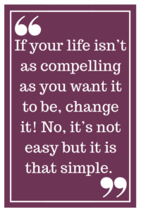If your life isn't as compelling as you want it to be, change it! No, it's not easy but it is that simple.