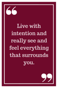 Live with intention and really see and feel everything that surrounds you.