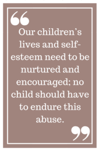 Our children's lives and self-esteem need to be nurtured and encouraged; no child should have to endure this abuse.