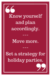 Know yourself and plan accordingly. --- Move more. --- Set a strategy for holiday parties.