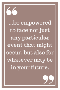 be empowered to face not just any particular event that might occur, but also for whatever may be in your future