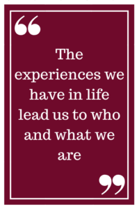 The experiences we have in life lead us to who and what we are
