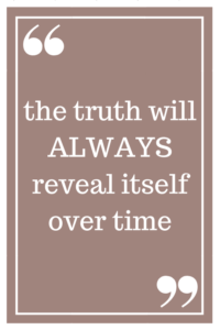 the truth will ALWAYS reveal itself over time