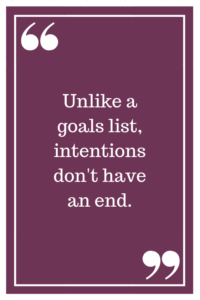 Unlike a goals list, intentions don't have an end.