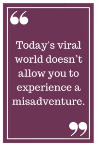 Today's viral world doesn't allow you to experience a misadventure.