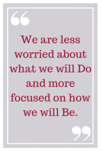 We are less worried about what we will DO and more focused on how we will BE.