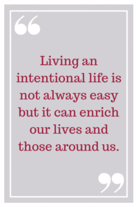 Living an intentional life is not always easy but it can enrich our lives and those around us.