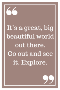 It's a great, big, beautiful world out there. Go out and see it. Explore.