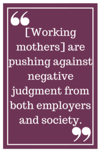 [Working mothers] are pushing against negative judgment from both employers and society.