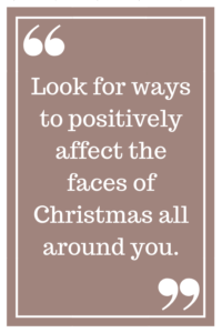 Look for ways to positively affect the faces of Christmas all around you.