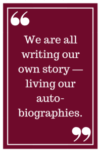 We are all writing our own story — living our autobiographies.