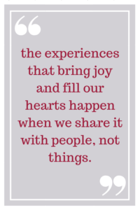 the experiences that bring joy and fill our hearts happen when we share it with people, not things