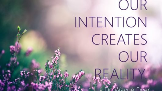 Our Intention Creates Our Reality. - Dr. Wayne Dyer