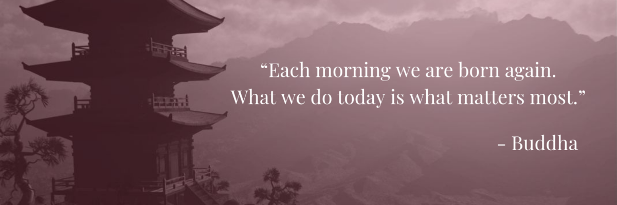 """Each morning we are born again. What we do today is what matters most."" -Buddha"