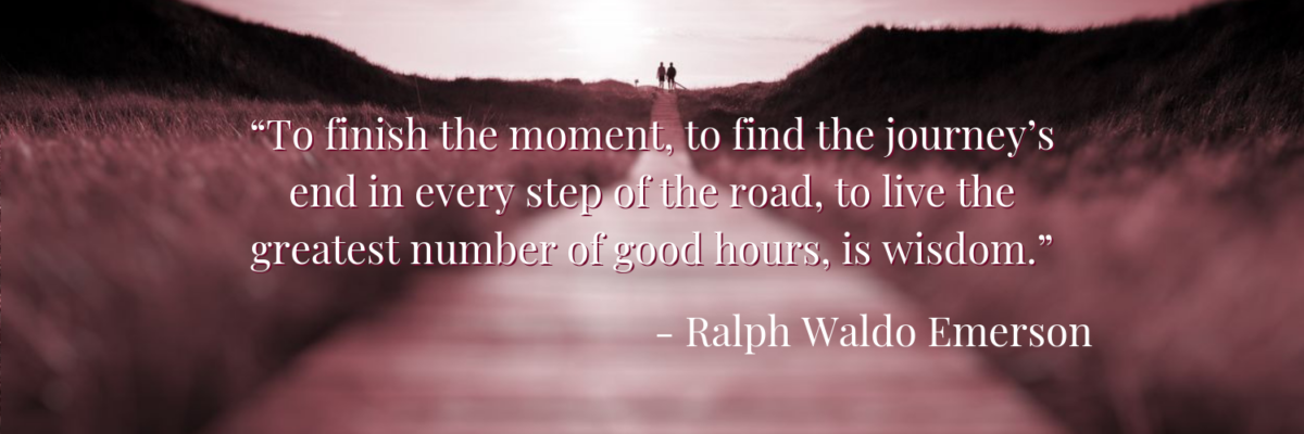 To finish the moment, to find the journey's end in every step of the road, to live the greatest number of good hours, is wisdom. - Ralph Waldo Emerson
