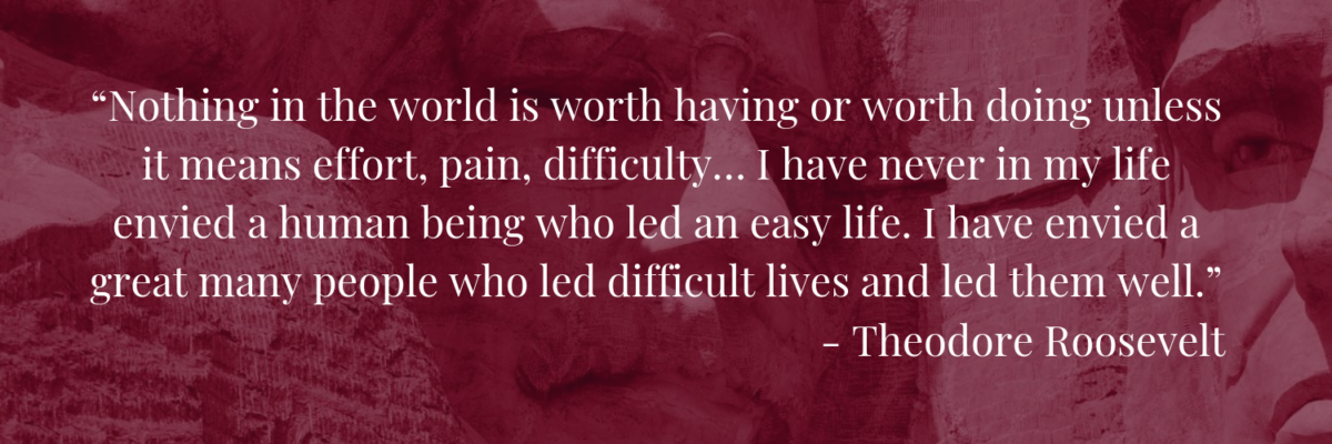 """Nothing in the world is worth having or worth doing unless it means effort, pain, difficulty… I have never in my life envied a human being who led an easy life. I have envied a great many people who led difficult lives and led them well.""― Theodore Roosevelt"
